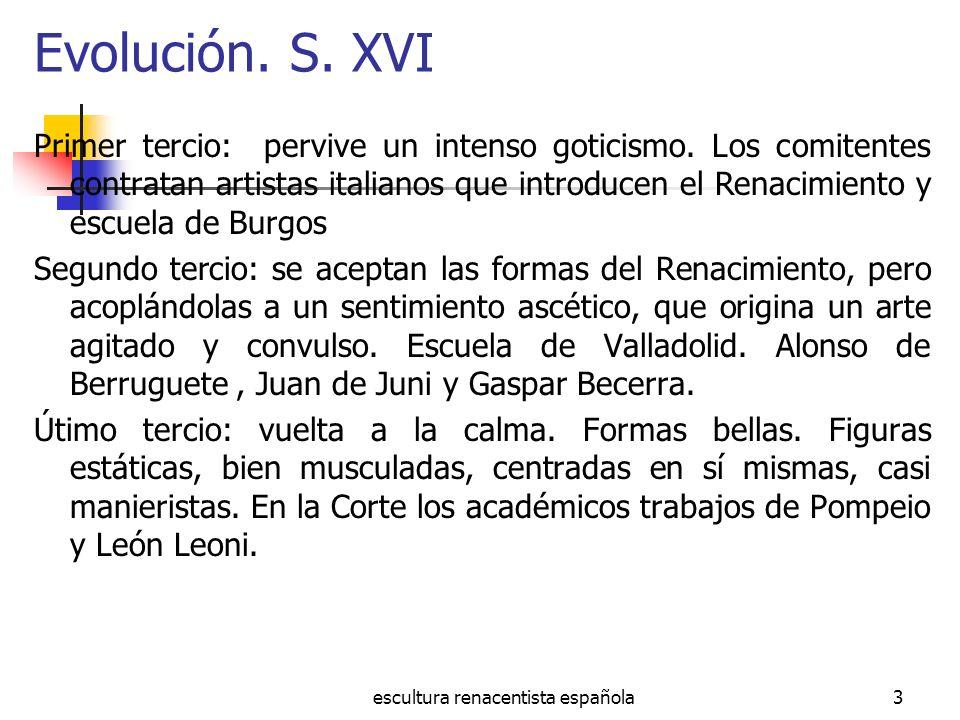 escultura renacentista española3 Evolución. S. XVI Primer tercio: pervive un intenso goticismo. Los comitentes contratan artistas italianos que introd