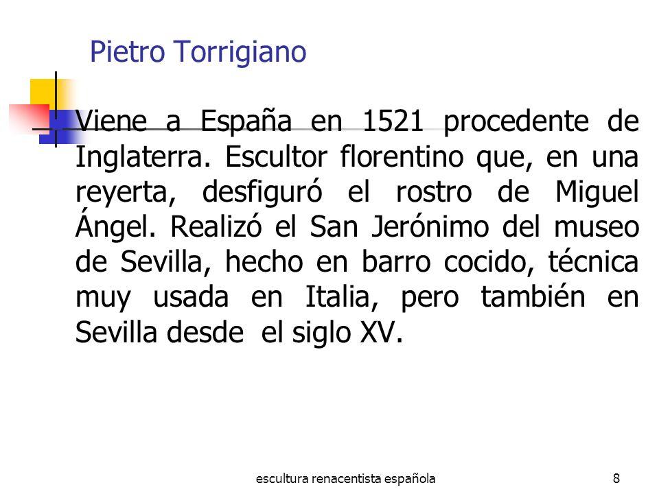 escultura renacentista española8 Pietro Torrigiano Viene a España en 1521 procedente de Inglaterra. Escultor florentino que, en una reyerta, desfiguró