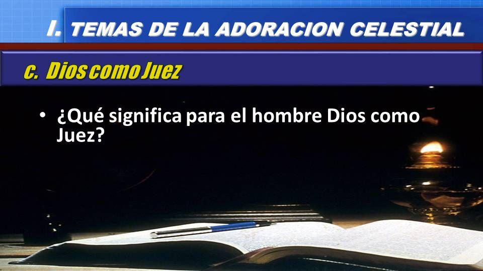 ¿Qué significa para el hombre Dios como Juez? ¿Qué significa para el hombre Dios como Juez? I. TEMAS DE LA ADORACION CELESTIAL