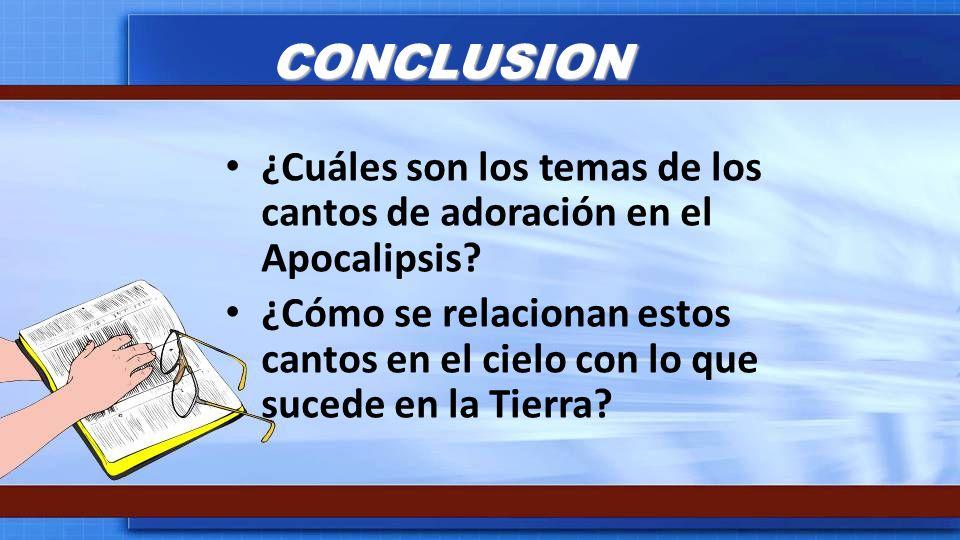 CONCLUSION ¿Cuáles son los temas de los cantos de adoración en el Apocalipsis? ¿Cómo se relacionan estos cantos en el cielo con lo que sucede en la Ti