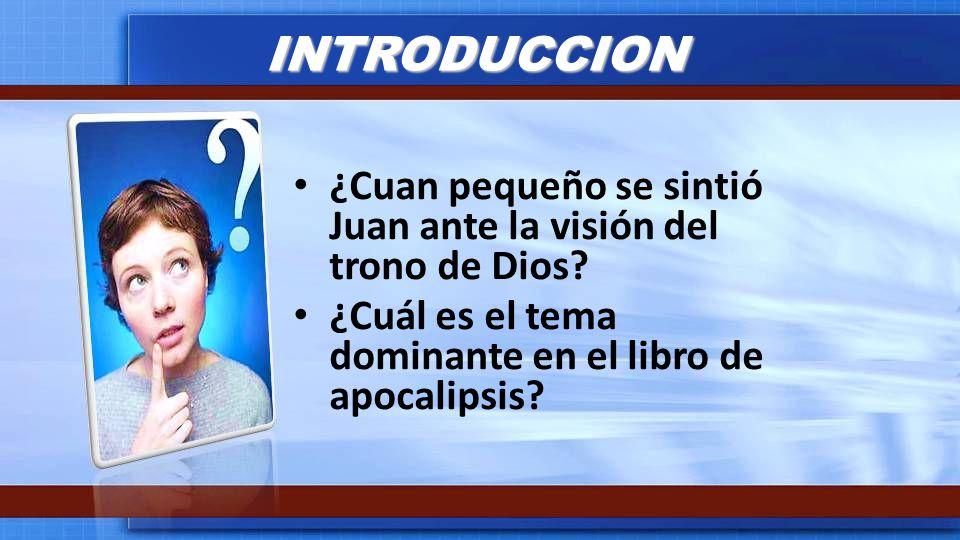 INTRODUCCION ¿Cuan pequeño se sintió Juan ante la visión del trono de Dios? ¿Cuál es el tema dominante en el libro de apocalipsis?
