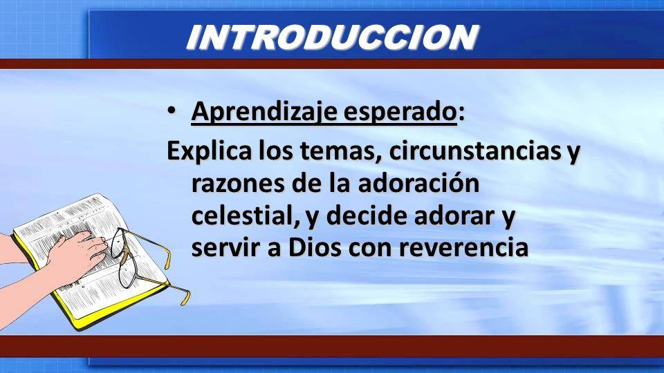 INTRODUCCION Aprendizaje esperado: Aprendizaje esperado: Explica los temas, circunstancias y razones de la adoración celestial, y decide adorar y serv
