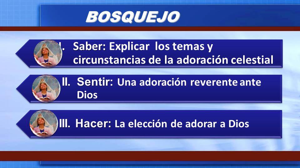 BOSQUEJO I.Saber: I.Saber: Explicar los temas y circunstancias de la adoración celestial II.Sentir: II.Sentir: Una adoración reverente ante Dios III.