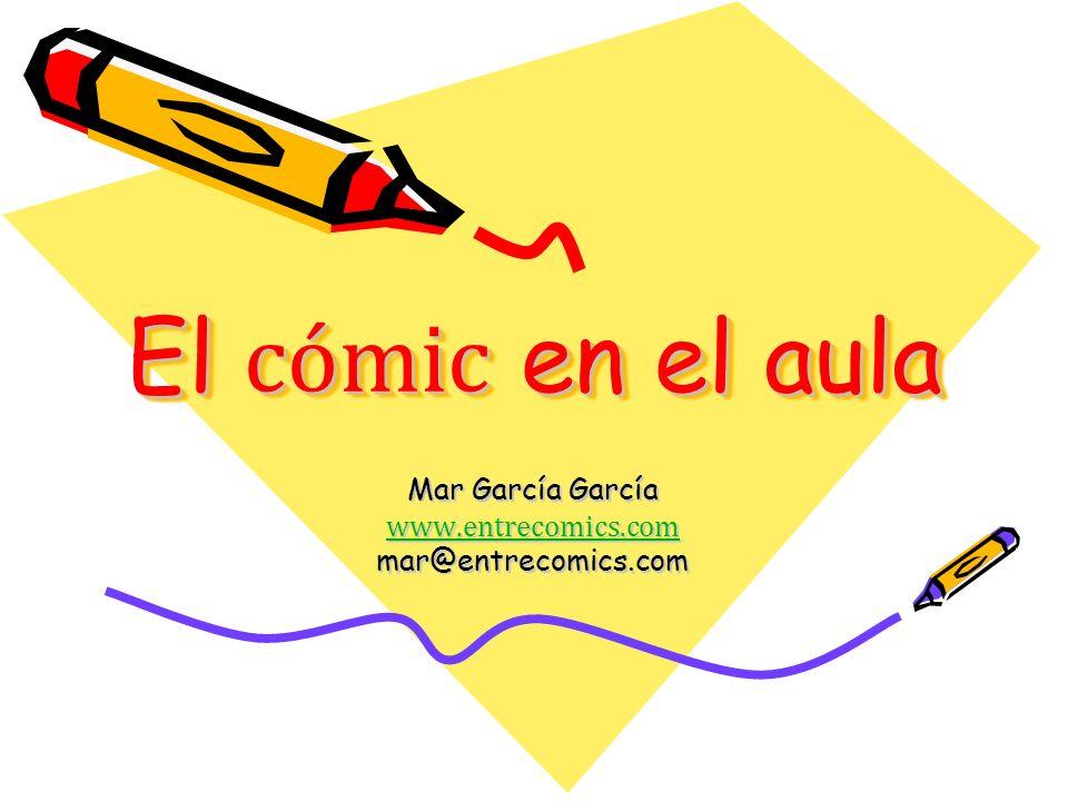 El cómic en el aula Mar García García www.entrecomics.com mar@entrecomics.com