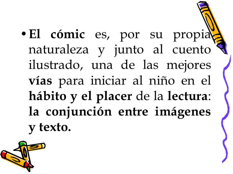 El cómic es, por su propia naturaleza y junto al cuento ilustrado, una de las mejores vías para iniciar al niño en el hábito y el placer de la lectura