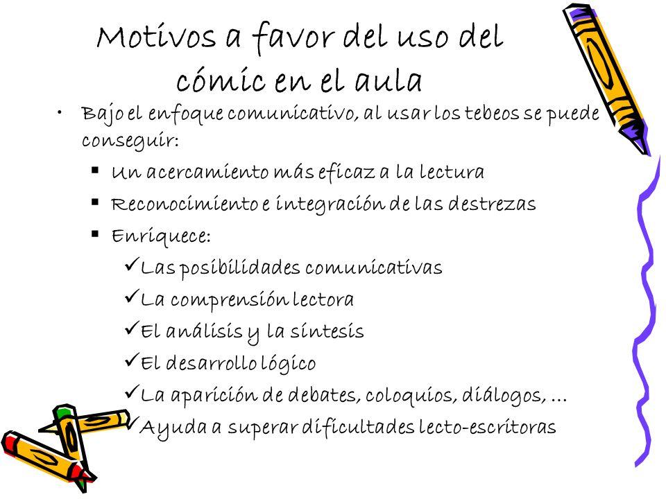 Motivos a favor del uso del cómic en el aula Bajo el enfoque comunicativo, al usar los tebeos se puede conseguir: Un acercamiento más eficaz a la lect