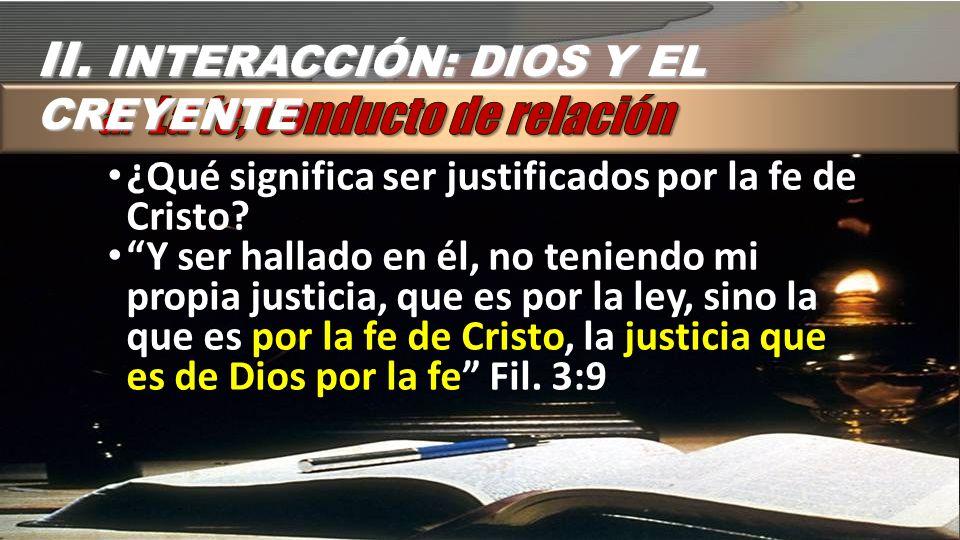 II. INTERACCIÓN: DIOS Y EL CREYENTE ¿Qué significa ser justificados por la fe de Cristo? Y ser hallado en él, no teniendo mi propia justicia, que es p