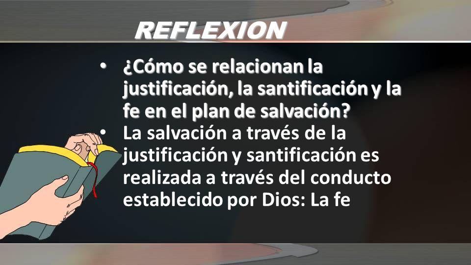 REFLEXION ¿Cómo se relacionan la justificación, la santificación y la fe en el plan de salvación? ¿Cómo se relacionan la justificación, la santificaci