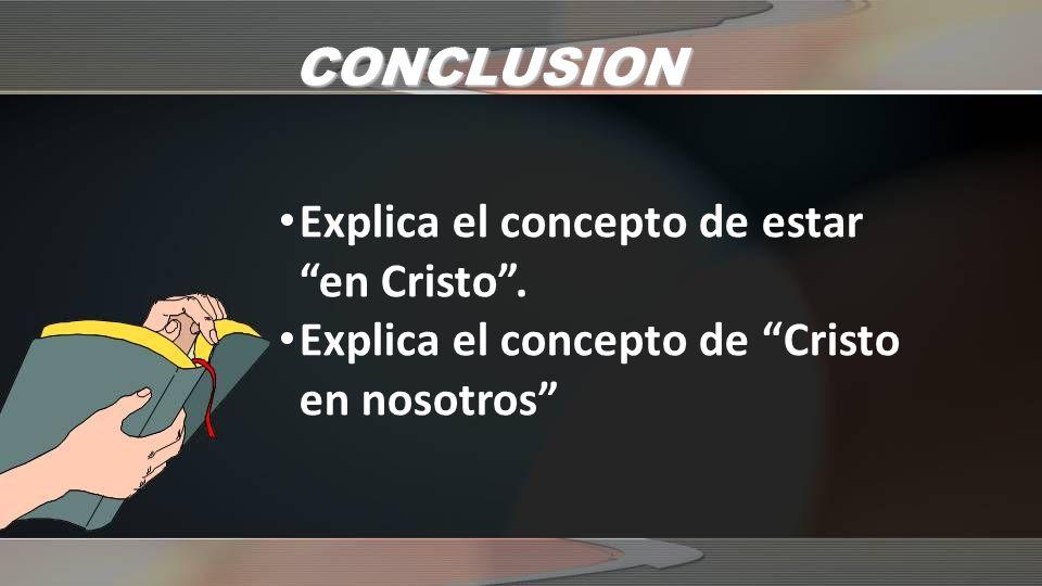 CONCLUSION Explica el concepto de estar en Cristo. Explica el concepto de Cristo en nosotros
