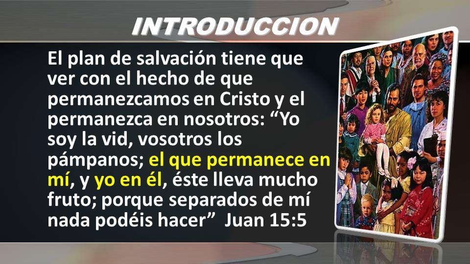 INTRODUCCION El plan de salvación tiene que ver con el hecho de que permanezcamos en Cristo y el permanezca en nosotros: Yo soy la vid, vosotros los p