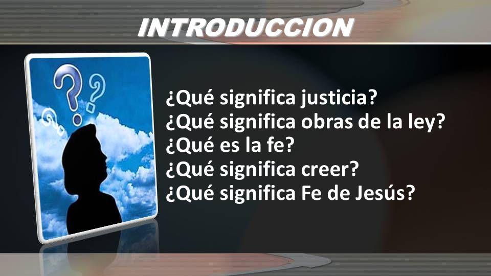 INTRODUCCION ¿Qué significa justicia? ¿Qué significa obras de la ley? ¿Qué es la fe? ¿Qué significa creer? ¿Qué significa Fe de Jesús?