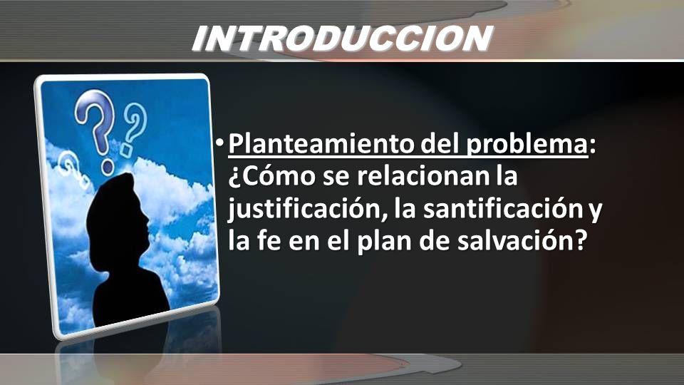 INTRODUCCION Planteamiento del problema: Planteamiento del problema: ¿Cómo se relacionan la justificación, la santificación y la fe en el plan de salv