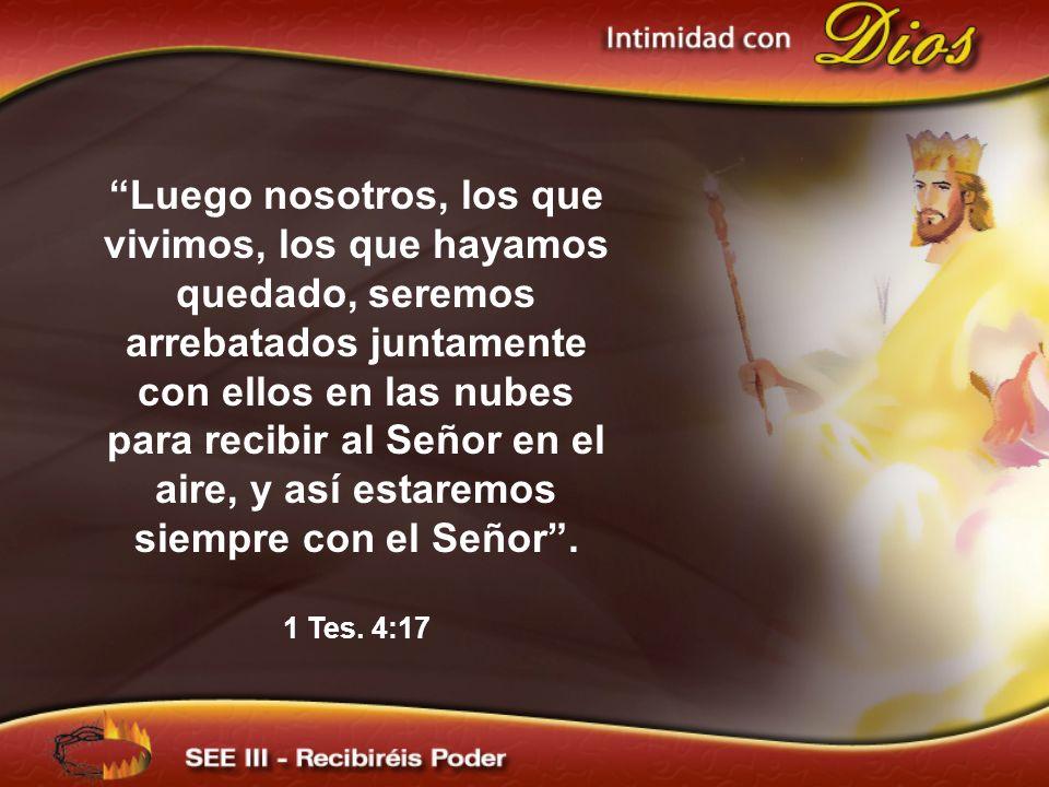 Luego nosotros, los que vivimos, los que hayamos quedado, seremos arrebatados juntamente con ellos en las nubes para recibir al Señor en el aire, y as
