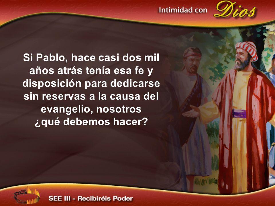 Si Pablo, hace casi dos mil años atrás tenía esa fe y disposición para dedicarse sin reservas a la causa del evangelio, nosotros ¿qué debemos hacer?