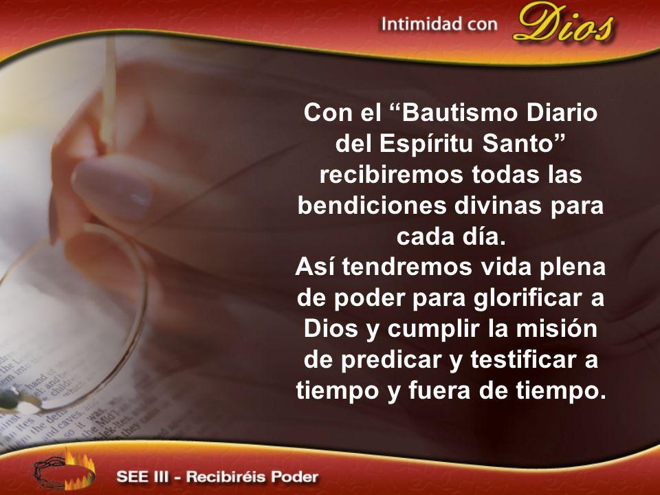 Con el Bautismo Diario del Espíritu Santo recibiremos todas las bendiciones divinas para cada día. Así tendremos vida plena de poder para glorificar a