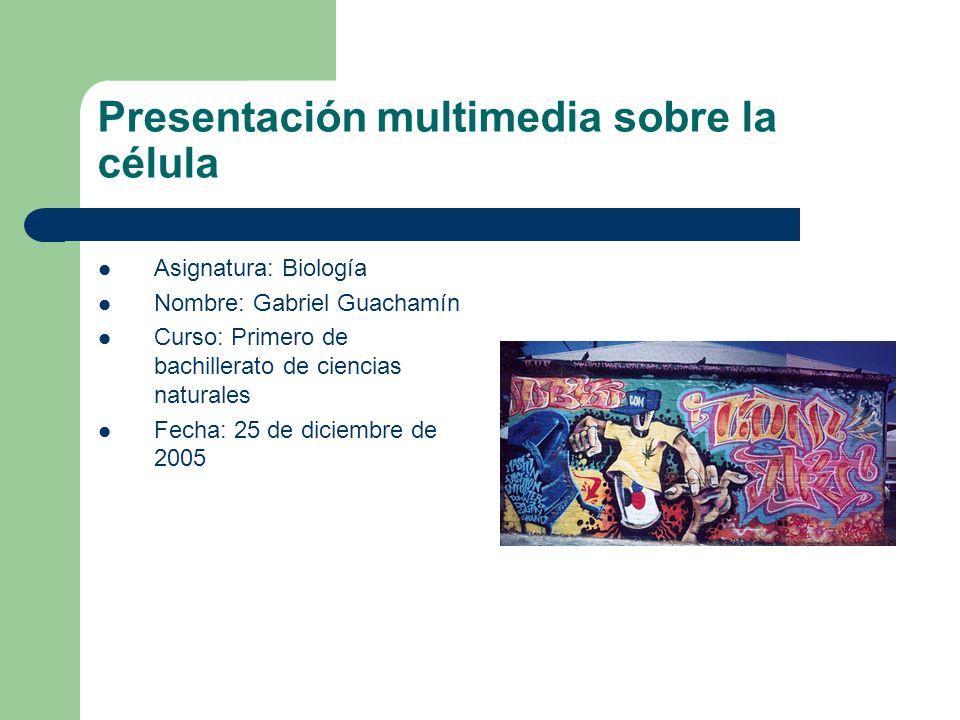 Presentación multimedia sobre la célula Asignatura: Biología Nombre: Gabriel Guachamín Curso: Primero de bachillerato de ciencias naturales Fecha: 25