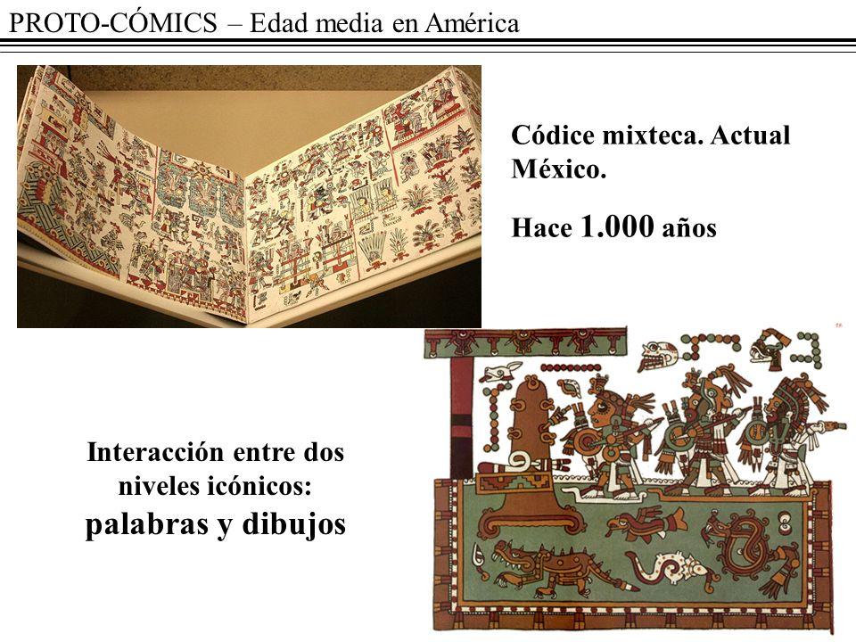 PROTO-CÓMICS – Edad media en América Códice mixteca. Actual México. Hace 1.000 años Interacción entre dos niveles icónicos: palabras y dibujos