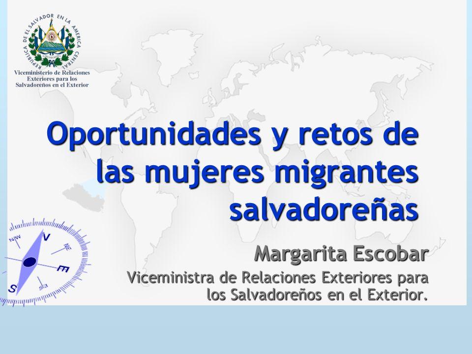 Oportunidades y retos de las mujeres migrantes salvadoreñas Margarita Escobar Viceministra de Relaciones Exteriores para los Salvadoreños en el Exteri