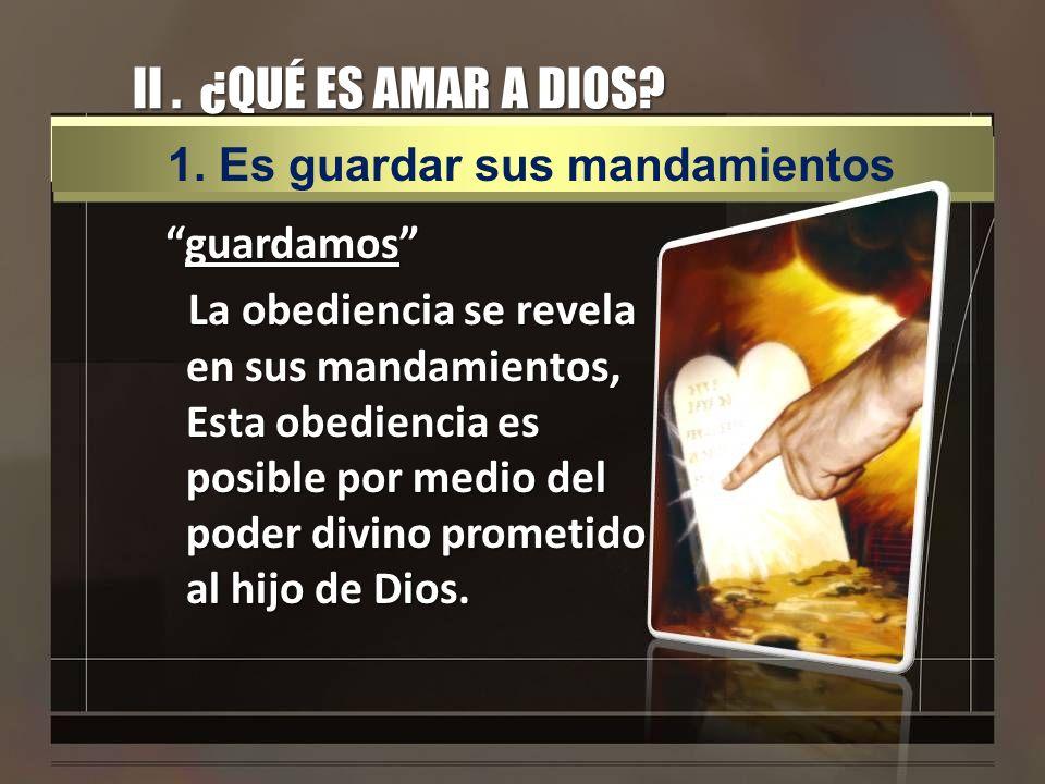 II. ¿QUÉ ES AMAR A DIOS? guardamosguardamos La obediencia se revela en sus mandamientos, Esta obediencia es posible por medio del poder divino prometi