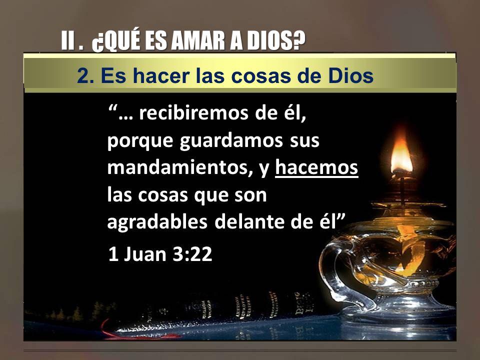 II. ¿QUÉ ES AMAR A DIOS? … recibiremos de él, porque guardamos sus mandamientos, y hacemos las cosas que son agradables delante de él 1 Juan 3:22 2. E