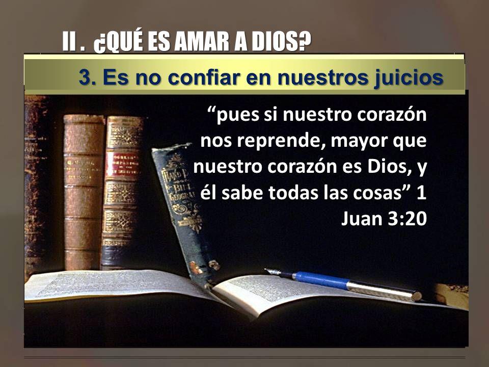 II. ¿QUÉ ES AMAR A DIOS? pues si nuestro corazón nos reprende, mayor que nuestro corazón es Dios, y él sabe todas las cosas 1 Juan 3:20 3. Es no confi
