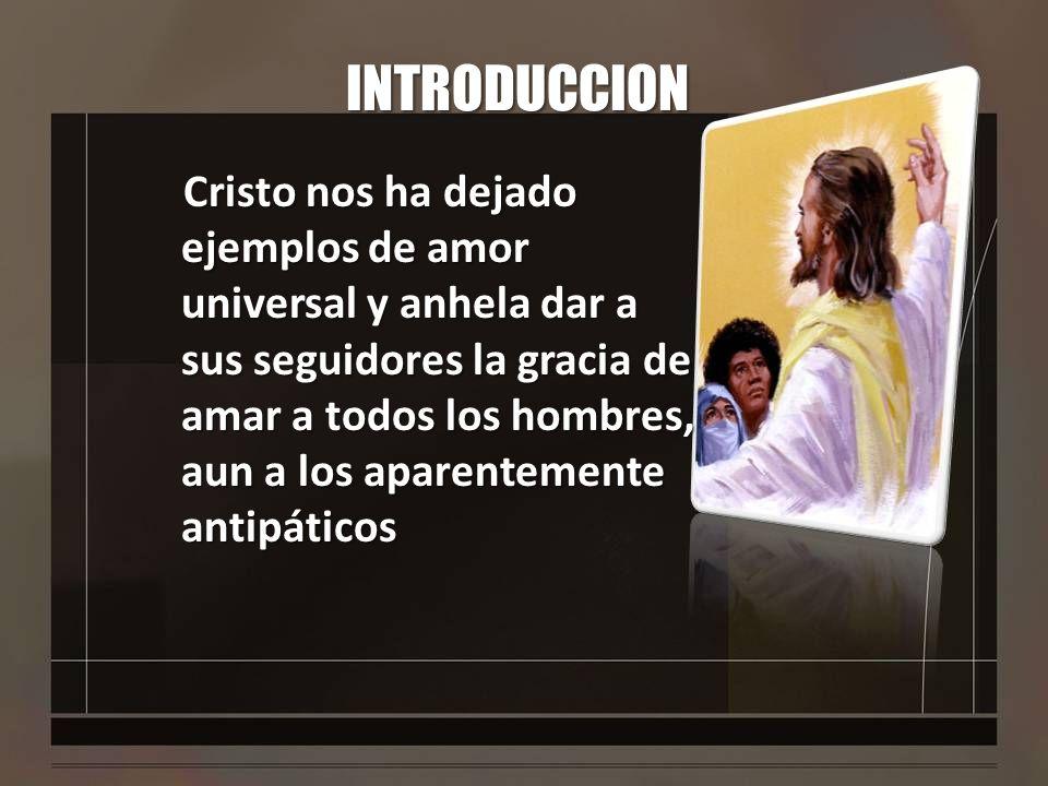 INTRODUCCION Cristo nos ha dejado ejemplos de amor universal y anhela dar a sus seguidores la gracia de amar a todos los hombres, aun a los aparenteme