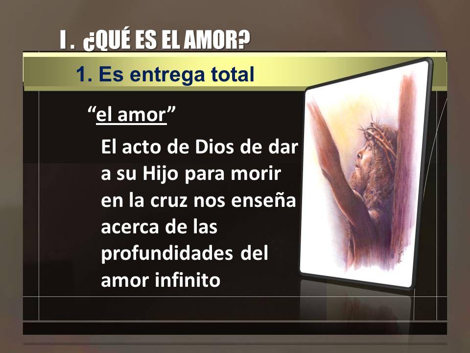 I. ¿QUÉ ES EL AMOR? el amor El acto de Dios de dar a su Hijo para morir en la cruz nos enseña acerca de las profundidades del amor infinito 1.Es entre