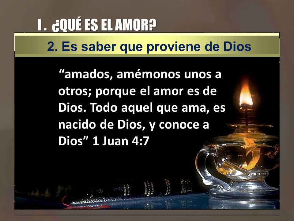 I. ¿QUÉ ES EL AMOR? amados, amémonos unos a otros; porque el amor es de Dios. Todo aquel que ama, es nacido de Dios, y conoce a Dios 1 Juan 4:7 2. Es