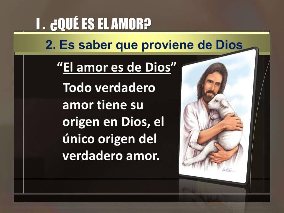 I. ¿QUÉ ES EL AMOR? El amor es de Dios Todo verdadero amor tiene su origen en Dios, el único origen del verdadero amor. 2. Es saber que proviene de Di