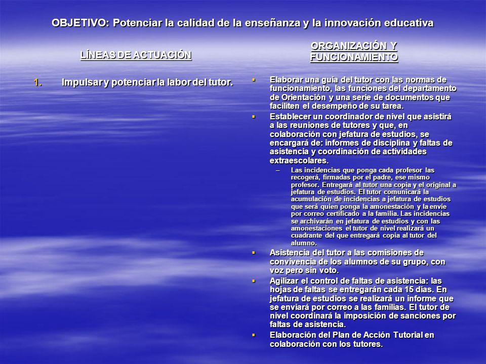 OBJETIVO: Potenciar la calidad de la enseñanza y la innovación educativa LÍNEAS DE ACTUACIÓN 1.Impulsar y potenciar la labor del tutor. ORGANIZACIÓN Y
