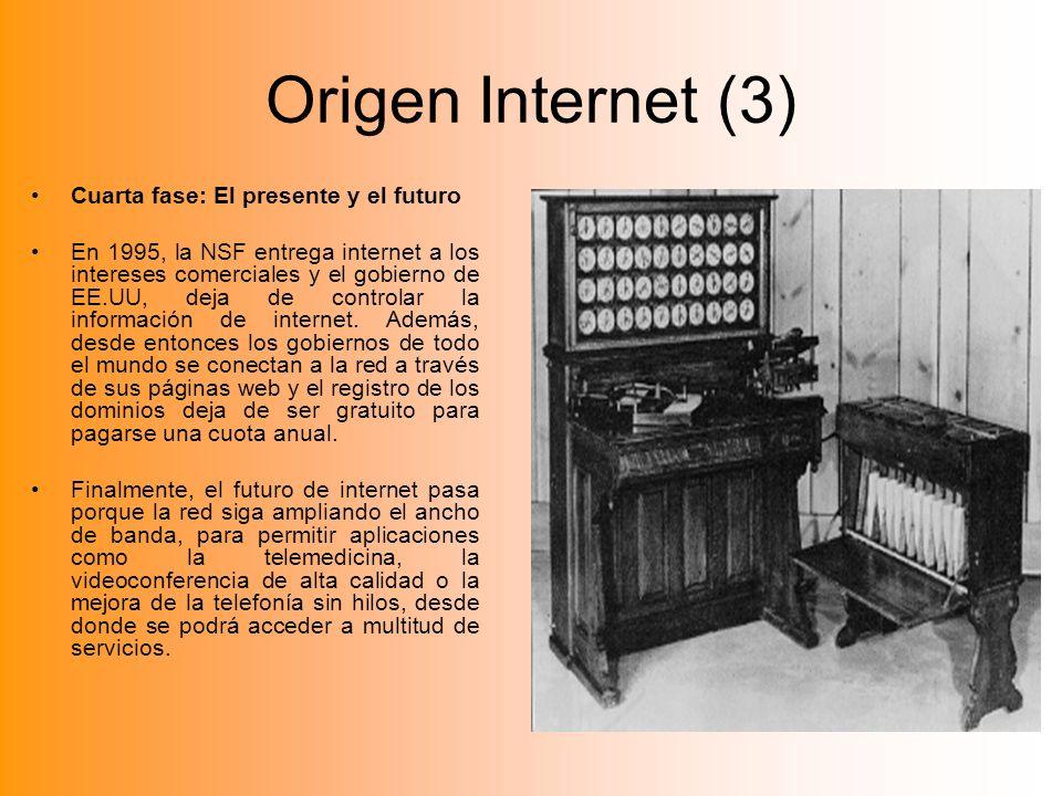 Origen Internet (3) Cuarta fase: El presente y el futuro En 1995, la NSF entrega internet a los intereses comerciales y el gobierno de EE.UU, deja de