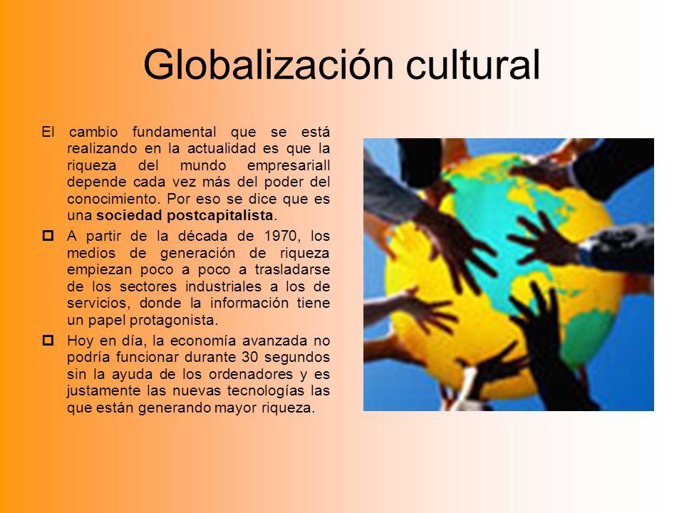 Globalización cultural El cambio fundamental que se está realizando en la actualidad es que la riqueza del mundo empresariall depende cada vez más del