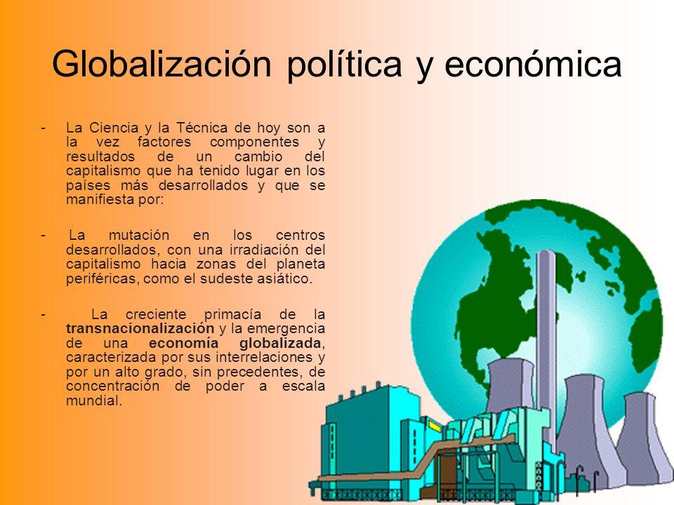 Globalización política y económica -La Ciencia y la Técnica de hoy son a la vez factores componentes y resultados de un cambio del capitalismo que ha