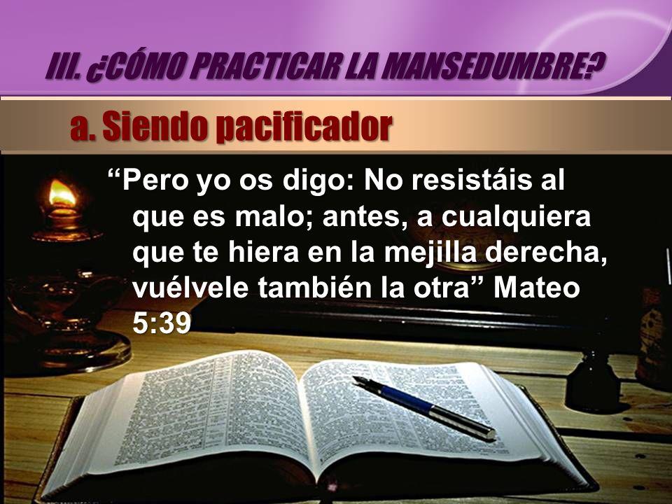 Pero yo os digo: No resistáis al que es malo; antes, a cualquiera que te hiera en la mejilla derecha, vuélvele también la otra Mateo 5:39 III. ¿CÓMO P