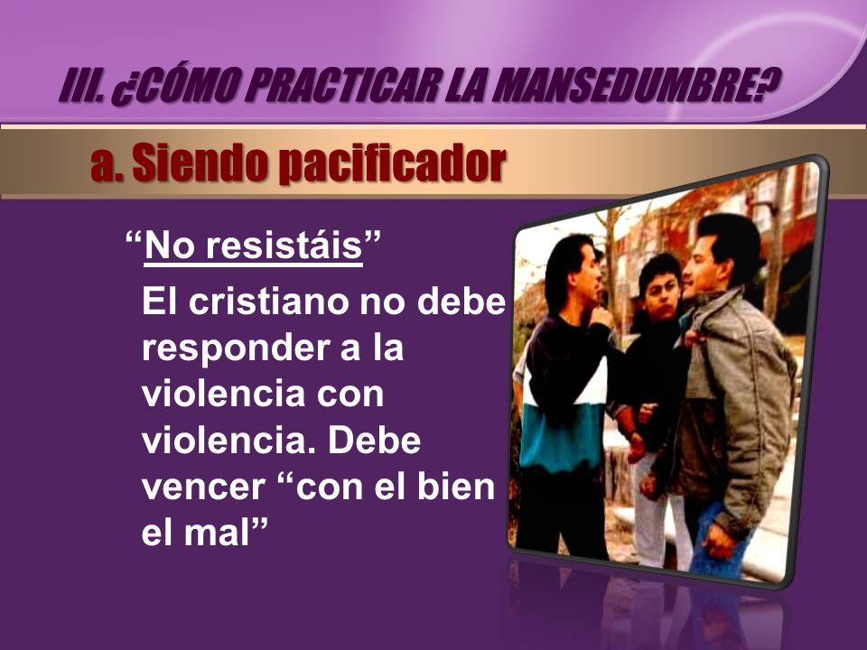 No resistáis El cristiano no debe responder a la violencia con violencia. Debe vencer con el bien el mal III. ¿CÓMO PRACTICAR LA MANSEDUMBRE? a. Siend