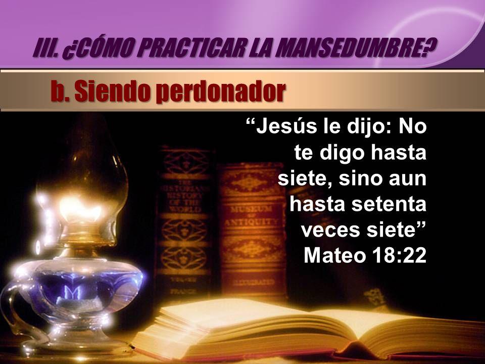 Jesús le dijo: No te digo hasta siete, sino aun hasta setenta veces siete Mateo 18:22 III. ¿CÓMO PRACTICAR LA MANSEDUMBRE? b. Siendo perdonador