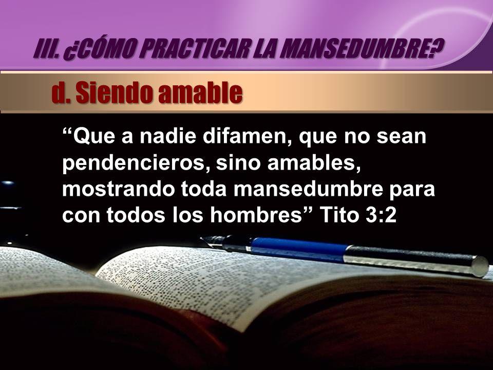 Que a nadie difamen, que no sean pendencieros, sino amables, mostrando toda mansedumbre para con todos los hombres Tito 3:2 III. ¿CÓMO PRACTICAR LA MA