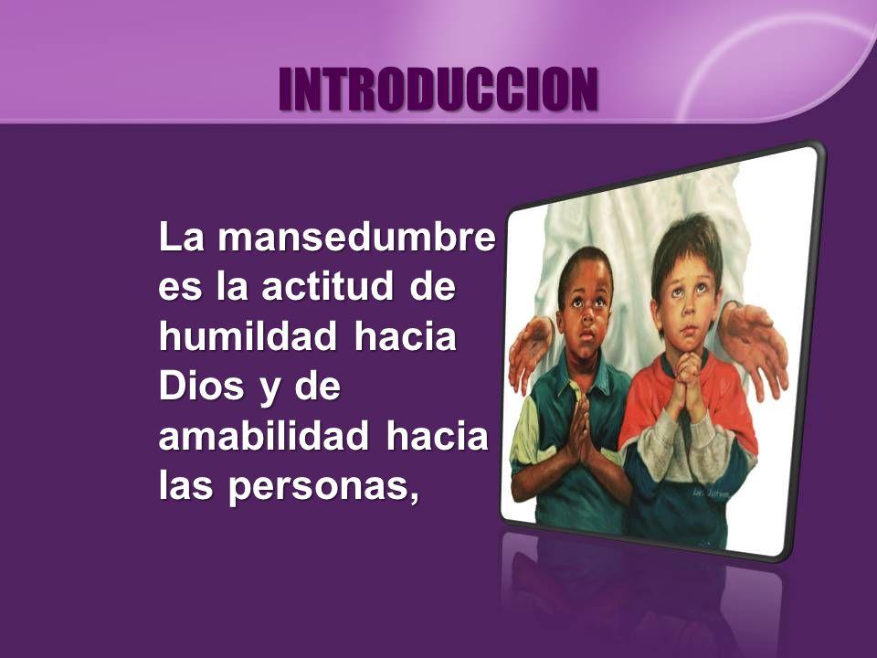 INTRODUCCION La mansedumbre es la actitud de humildad hacia Dios y de amabilidad hacia las personas,