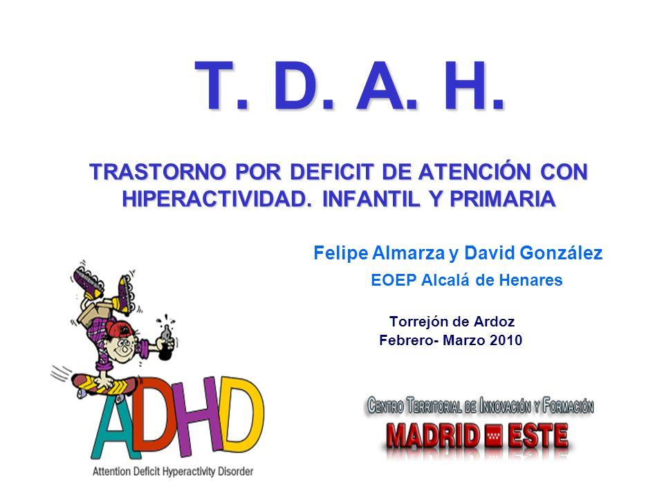 T. D. A. H. TRASTORNO POR DEFICIT DE ATENCIÓN CON HIPERACTIVIDAD. INFANTIL Y PRIMARIA Felipe Almarza y David González EOEP Alcalá de Henares Torrejón