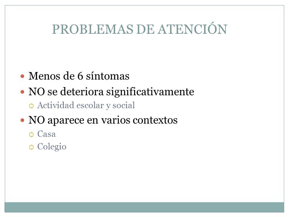 Menos de 6 síntomas NO se deteriora significativamente Actividad escolar y social NO aparece en varios contextos Casa Colegio PROBLEMAS DE ATENCIÓN