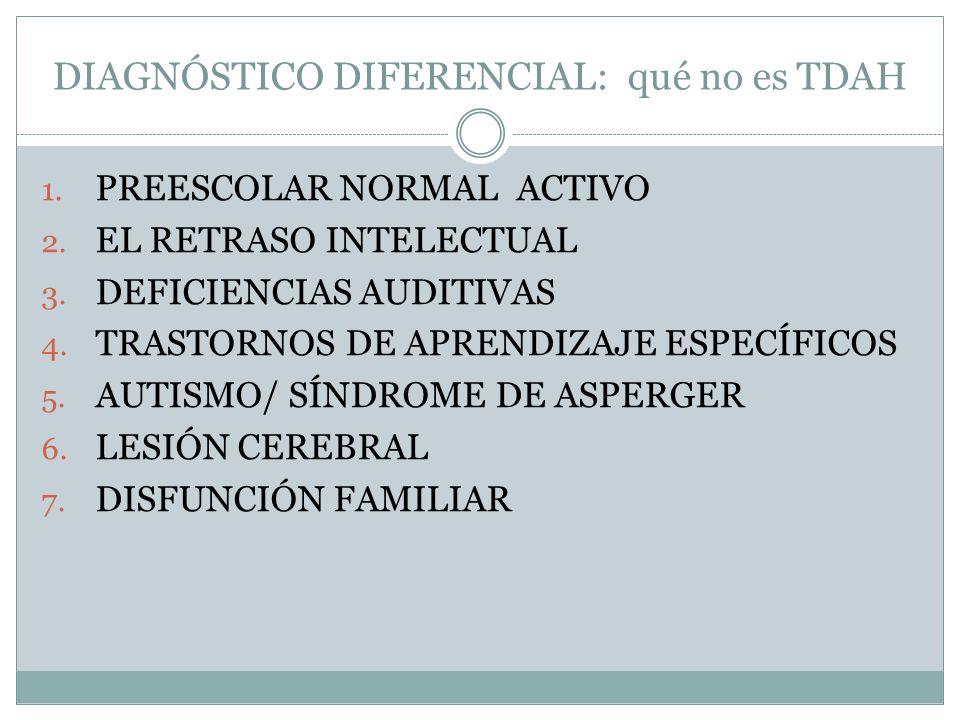 DIAGNÓSTICO DIFERENCIAL: qué no es TDAH 1. PREESCOLAR NORMAL ACTIVO 2. EL RETRASO INTELECTUAL 3. DEFICIENCIAS AUDITIVAS 4. TRASTORNOS DE APRENDIZAJE E