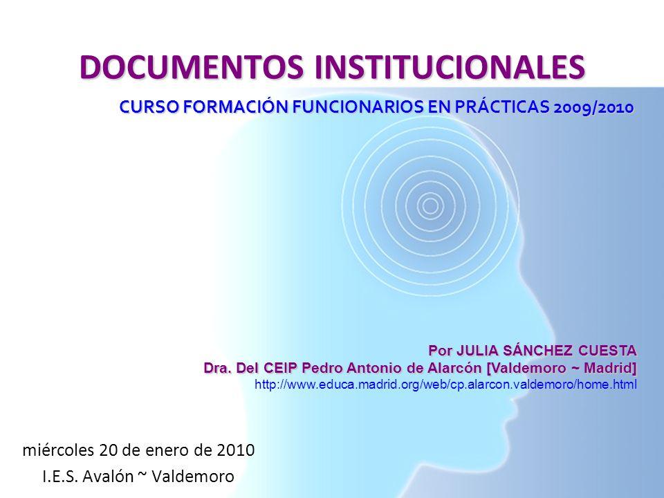 DOCUMENTOS INSTITUCIONALES CURSO FORMACIÓN FUNCIONARIOS EN PRÁCTICAS 2009/2010 Por JULIA SÁNCHEZ CUESTA Dra. Del CEIP Pedro Antonio de Alarcón [Valdem