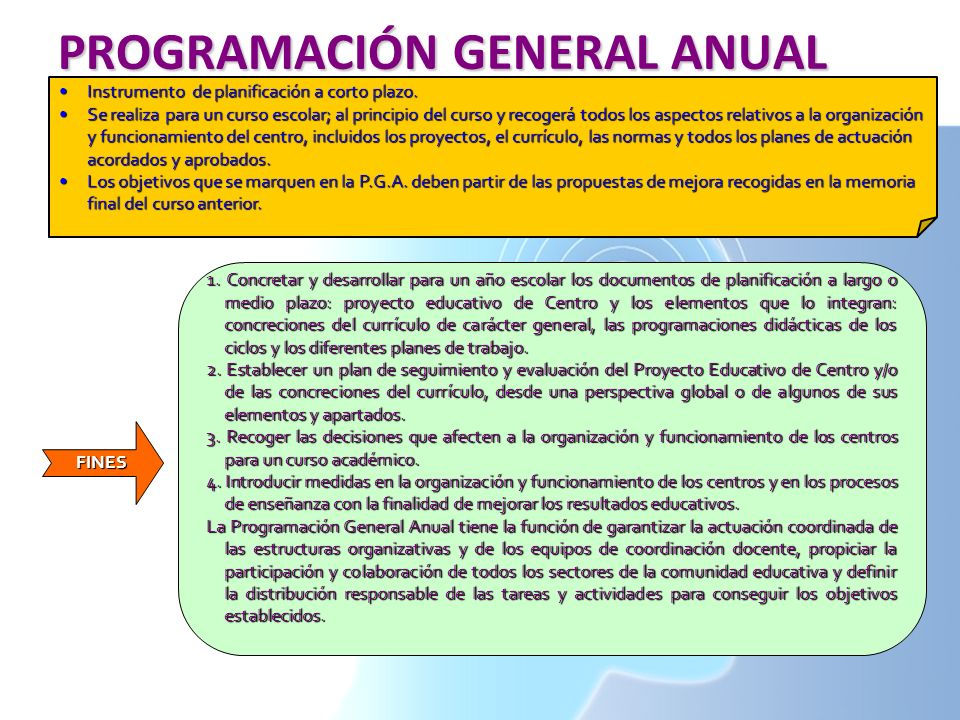 PROGRAMACIÓN GENERAL ANUAL FINES Instrumento de planificación a corto plazo.Instrumento de planificación a corto plazo. Se realiza para un curso escol