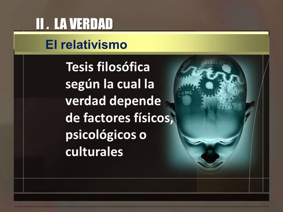 II. LA VERDAD Tesis filosófica según la cual la verdad depende de factores físicos, psicológicos o culturales El relativismo