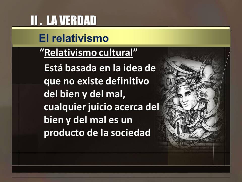 II. LA VERDAD Relativismo culturalRelativismo cultural Está basada en la idea de que no existe definitivo del bien y del mal, cualquier juicio acerca