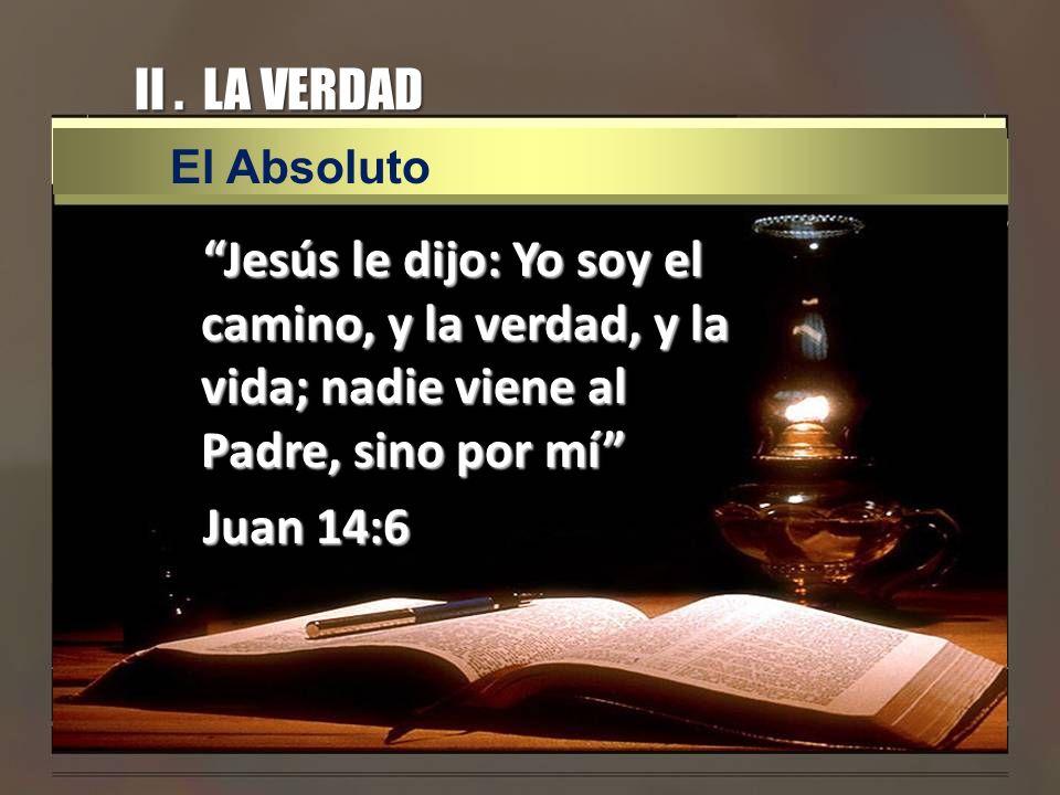 II. LA VERDAD Jesús le dijo: Yo soy el camino, y la verdad, y la vida; nadie viene al Padre, sino por mí Juan 14:6 El Absoluto