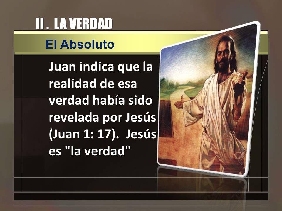 II. LA VERDAD Juan indica que la realidad de esa verdad había sido revelada por Jesús (Juan 1: 17). Jesús es