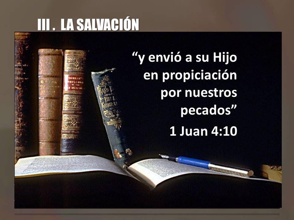 III. LA SALVACIÓN y envió a su Hijo en propiciación por nuestros pecados 1 Juan 4:10