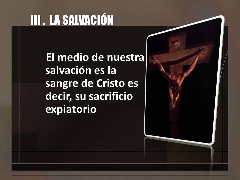 III. LA SALVACIÓN El medio de nuestra salvación es la sangre de Cristo es decir, su sacrificio expiatorio