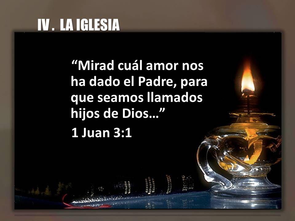 IV. LA IGLESIA Mirad cuál amor nos ha dado el Padre, para que seamos llamados hijos de Dios… 1 Juan 3:1
